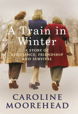 A Train In Winter: A Story of Resistance, Friendship & Survival