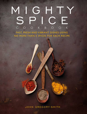 Mighty Spice Cookbook : Over 100 Fresh, Vibrant Dishes - Using No More Than 5 Spices for Each Recipe