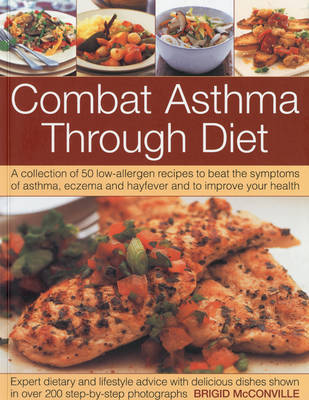 Combat Asthma Through Diet Cookbook: A Collection of 50 Low-allergen Recipes to Beat the Symptoms of Asthma, Eczema and Hayfever and to Improve Your Health