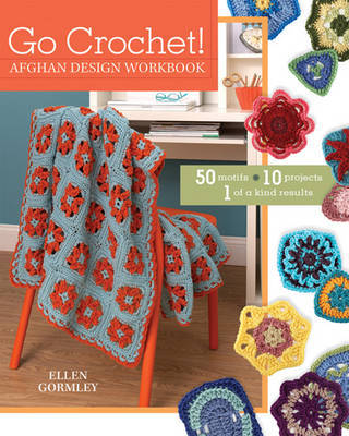 Go Crochet! Afghan Design Workshop: 50 Motifs 10 Projects 1 of a Kind Results