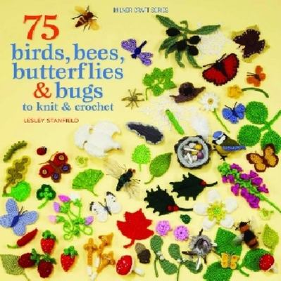 75 Birds, Bees, Butterflies And Bugs To Knit And Crochet