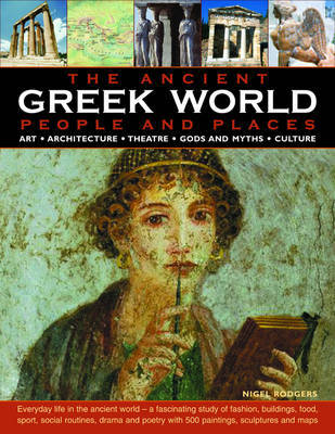 The Ancient Greek World - People and Places: How the Ancient Greeks Lived - An Authoritative and Highly Accessible Exploration of Society, Art and Architecture, Theatre, Sport and the Games
