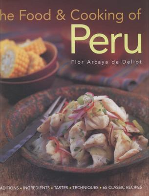 The Food and Cooking of Peru: Traditions, Ingredients, Tastes, Techniques in 60 Classic Recipes
