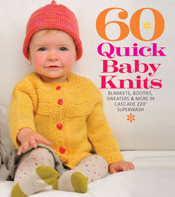 60 Quick Baby Knits : Blankets, Booties, Sweaters & More in Cascade 220 Superwash