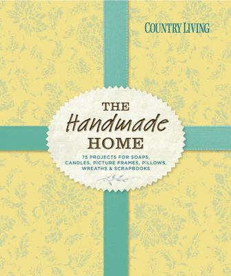 Country Living the Handmade Home : 75 Projects for Soaps, Candles, Picture Frames, Pillows, Wreaths & Scrapbooks