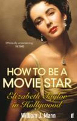 How to Be a Movie Star : Elizabeth Taylor in Hollywood, 1941-1981