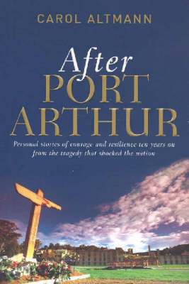 After Port Arthur : Personal Stories of Courage and Resilience Ten Years on from the Tragedy That Shocked the Nation