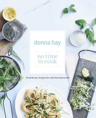 No Time To Cook: Fresh and Easy Recipes for a Fast Forward World