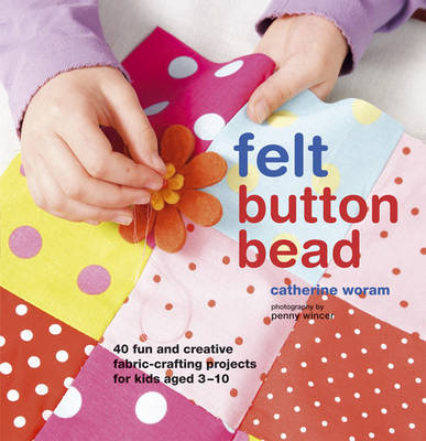 Felt Button Bead : 40 Fun and Creative Fabric-crafting Projects for Kids Aged 3-10