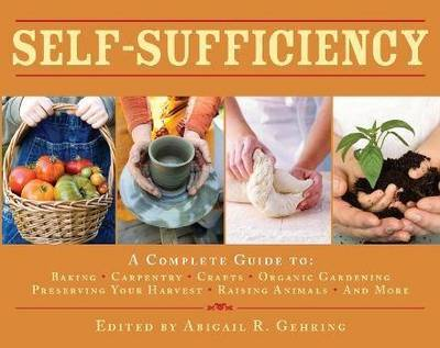 Self-Sufficiency : A Complete Guide to Baking, Carpentry, Crafts, Organic Gardening, Preserving Your Harvest, Raising Animals and More!