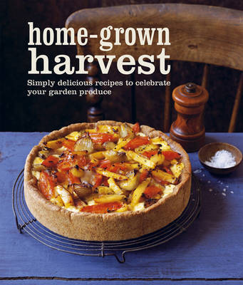 Home-grown Harvest: Simply Delicious Recipes to Celebrate Your Garden Produce