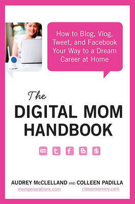 The Digital Mom Handbook : How to Blog, Vlog, Tweet, and Facebook Your Way to a Dream Career at Home