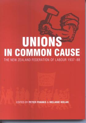 Unions in Common Cause: The New Zealand Federation of Labour 1937 - 88