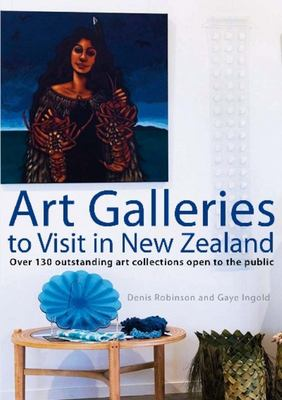 Art Galleries to Visit in New Zealand : Outstanding Art Collections Open to the Public (new edition)