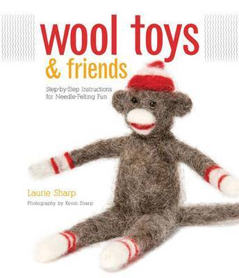 Wool Toys and Friends: Step-by-step Instructions for Needle-felting Fun