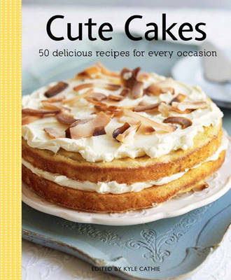 Cute Cakes: 50 Delectable Recipes for Every Occasion