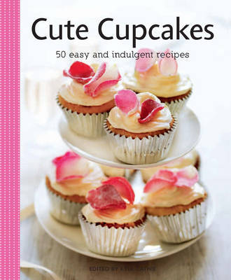 Cute Cupcakes: 50 Easy and Indulgent Recipes