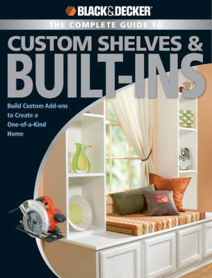 Black & Decker Complete Guide to Shelves and Built-ins: Build Custom Add-ons to Create a One-of-a-kind Home