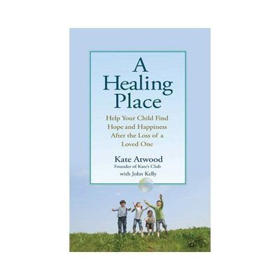 A Healing Place : Help Your Child Find Hope and Happiness After the Loss of a Loved One