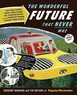 The Wonderful Future That Never Was: Flying Cars, Mail Delivery by Parachute, and Other Predictions from the Past