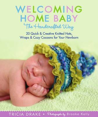 Welcoming Home Baby the Handcrafted Way: 20 Quick and Creative Knitted Hats, Wraps, and Cocoons for Your Newborn