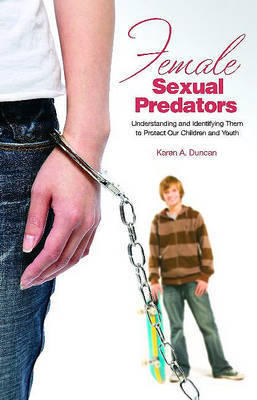 Female Sexual Predators: Understanding Them to Protect Our Children and Youths