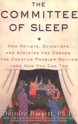 The Committee of Sleep: How Artists, Scientists, and Athletes Use Their Dreams for Creative Problem Solving - and How You Can Too