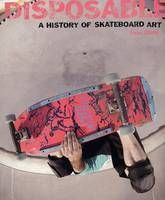 Disposable: A History of Skateboard Art (Paperback)