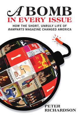 A Bomb in Every Issue: How the Short, Unruly Life of Ramparts Magazine Changed America