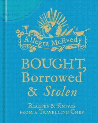 Bought, Borrowed & Stolen : Recipes and Knives from a Travelling Chef