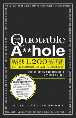 The Quotable A**hole: More Than 1, 200 Bitter Barbs, Cutting Comments, and Caustic Comebacks for Aspiring and Armchair A**holes Alike