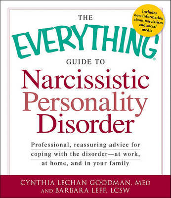 The Everything Guide to Narcissistic Personality Disorder : Professional, Reassuring Advice for Coping with the Disorder - At Work, at Home, and in Your Family