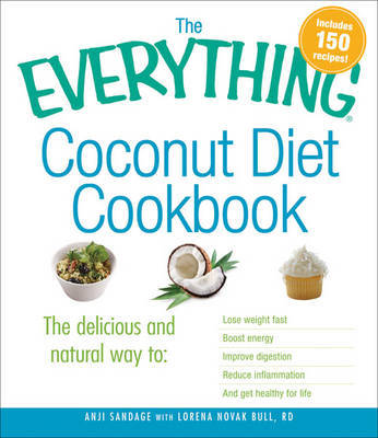 "The Everything Coconut Diet Cookbook : ""The Delicious and Natural Way to: Lose Weight Fast, Boost Energy, Improve Digestion, Reduce Inflammation, and Get Healthy for Life"""