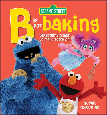 "Sesame Street ""B"" is for Baking : 50 Yummy Dishes to Make Together"
