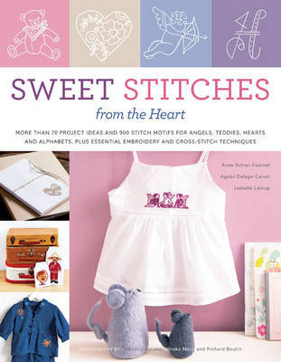 Sweet Stitches from the Heart: More Than 70 Project Ideas and 900 Stitch Motifs for Angels, Teddies, Hearts, and Alphabets, Plus Essential Embroidery and Cross-stitch Techniques