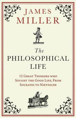 The Philosophical Life: Twelve Great thinkers who sought to live well, from Socrates to Nietzsche