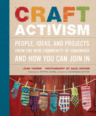 Craft Activism: People, Ideas, and Projects from the New Community of Handmade and How You Can Join in