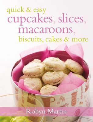 Quick & Easy Cupcakes, Slices, Macaroons, Biscuits, Cakes & More
