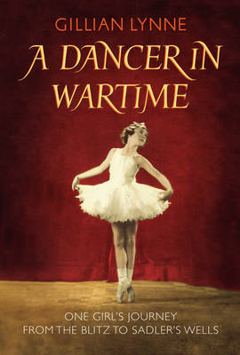 A Dancer in Wartime: One Girl's Journey from the Blitz to Sadler's Wells
