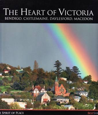 The Heart of Victoria: Bendigo, Castlemaine, Daylesford, Macedon - The Spirit of Place