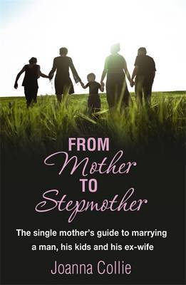 From Mother to Stepmother: The Single Mother's Guide to Marrying a Man, His Kids and His Ex-Wife