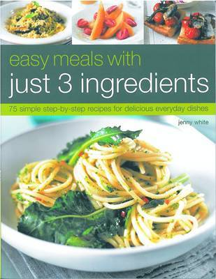 Easy Meals with Just Three Ingredients: 75 Simple Step-by-step Recipes for Delicious Everyday Dishes