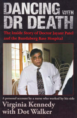 Dancing with Dr Death: the Inside Story of Doctor Jayant Patel and the Bundaberg Base Hospital