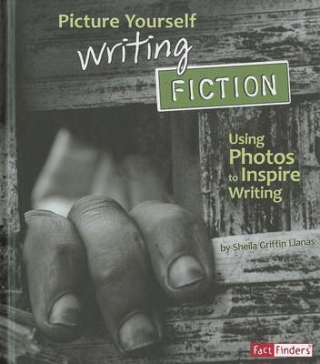 Picture Yourself Writing Fiction: Using Photos to Inspire Writing (See It, Write It)