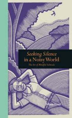 Seeking Silence in a Noisy World: The Art of Mindful Solitude