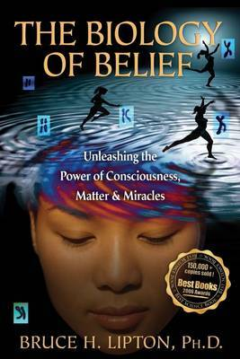 Biology of Belief: Unleashing the Power of Conciousness, Matter and Miracles