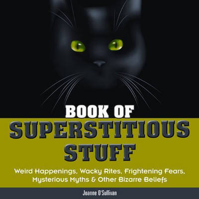 Book of Superstitious Stuff: Weird Happenings, Wacky Rites, Frightening Fears, Mysterious Myths and Other Bizarre Beliefs