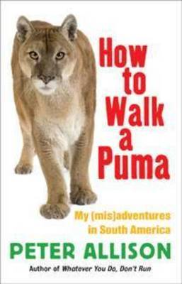 How to Walk a Puma : My (Mis)adventures in South  America