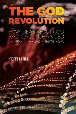 The God Revolution: How Ideas About God Have Radically Changed During the Modern Era