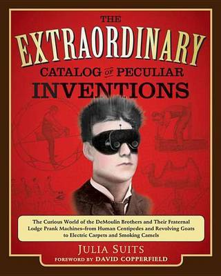 The Extraordinary Catalog of Peculiar Inventions: The Curious World of the DeMoulin Brothers and Their Fraternal Lodge Prank Machines - From Human Centipedes and Revolving Goats to Electric Carpets and Smoking Camels